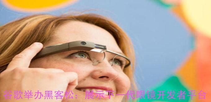 谷歌举办黑客松:展示下一代眼镜开发者平台